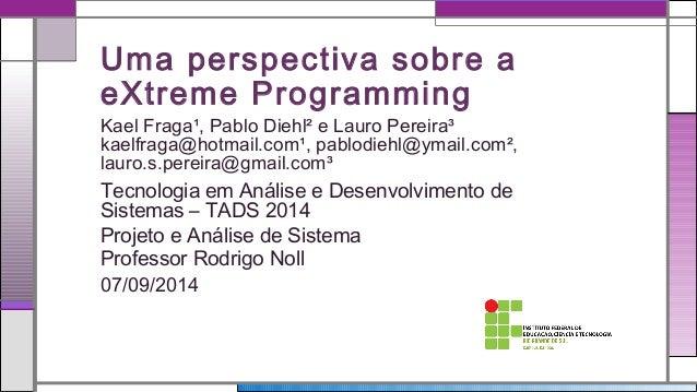 Uma perspectiva sobre a  eXtreme Programming  Kael Fraga¹, Pablo Diehl² e Lauro Pereira³  kaelfraga@hotmail.com¹, pablodie...