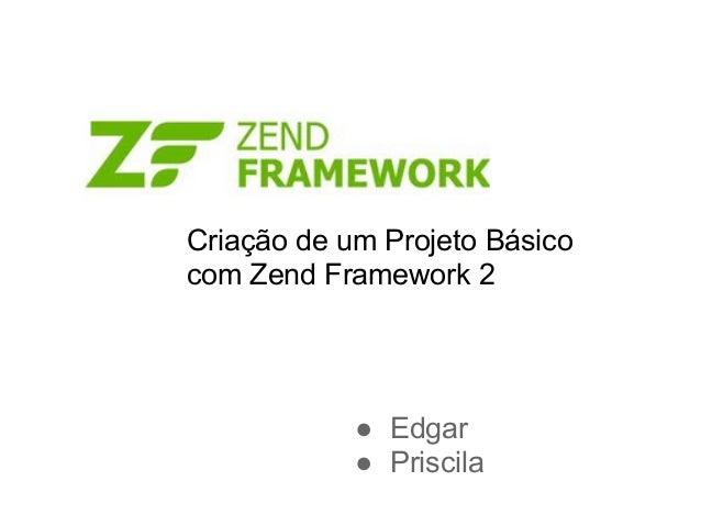 Criação de um Projeto Básicocom Zend Framework 2            ● Edgar            ● Priscila