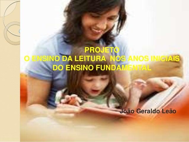 João Geraldo Leão PROJETO O ENSINO DA LEITURA NOS ANOS INICIAIS DO ENSINO FUNDAMENTAL