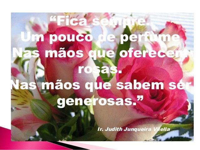 """""""Fica sempre. Um pouco de perfume Nas mãos que oferecem rosas. Nas mãos que sabem ser generosas."""" Ir. Judith Junqueira Vil..."""