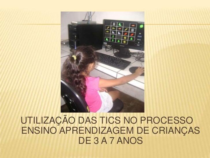 UTILIZAÇÃO DAS TICS NO PROCESSOENSINO APRENDIZAGEM DE CRIANÇAS           DE 3 A 7 ANOS