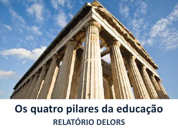 Os quatro pilares da educação<br />RELATÓRIO DELORS<br />
