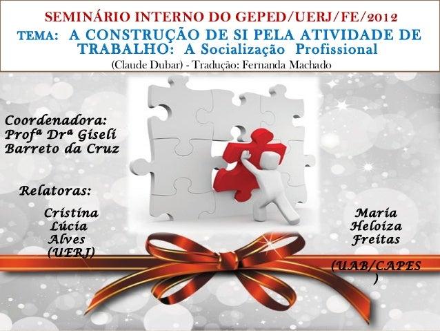 SEMINÁRIO INTERNO DO GEPED/UERJ/FE/2012 TEMA : A CONSTRUÇÃO DE SI PELA ATIVIDADE DE         TRABALHO: A Socialização Profi...