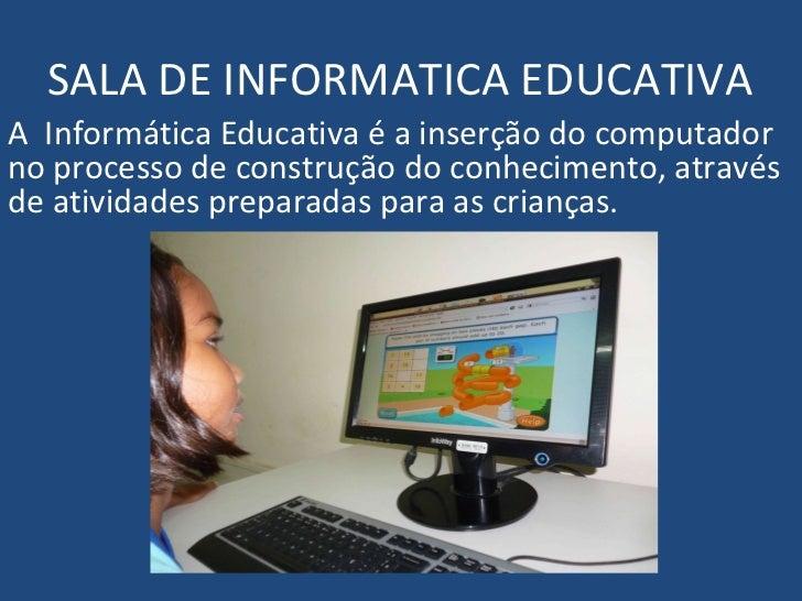 SALA DE INFORMATICA EDUCATIVAA Informática Educativa é a inserção do computadorno processo de construção do conhecimento, ...