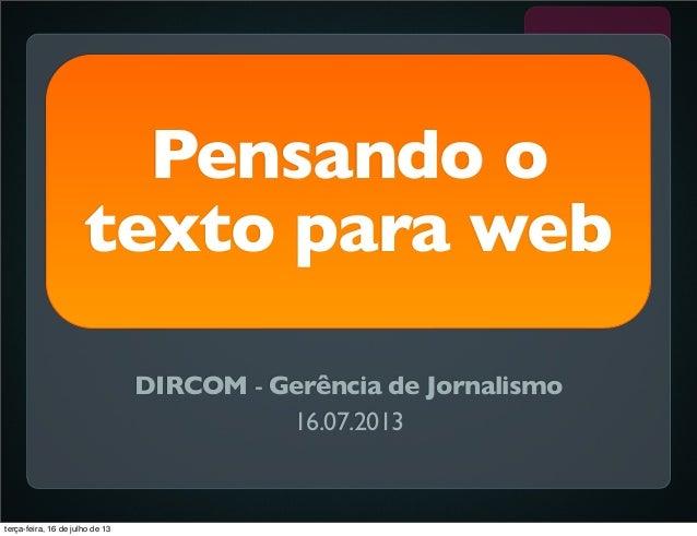 Pensando o texto para web DIRCOM - Gerência de Jornalismo 16.07.2013 terça-feira, 16 de julho de 13