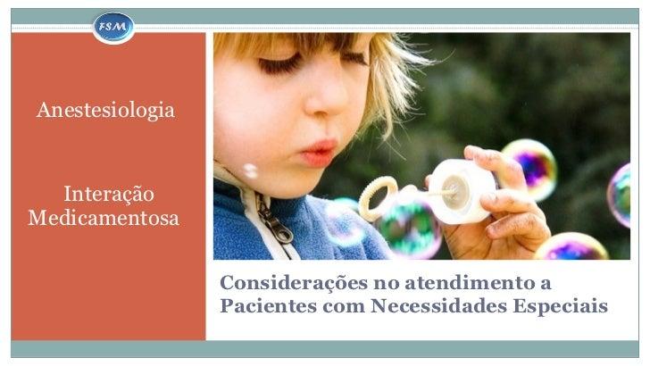 Considerações no atendimento a Pacientes com Necessidades Especiais <ul><li>Anestesiologia   </li></ul><ul><li>Interação M...