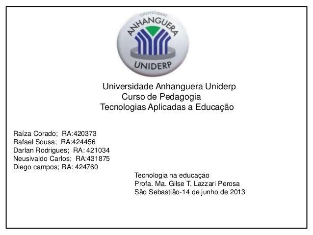 Universidade Anhanguera Uniderp  Curso de Pedagogia  Tecnologias Aplicadas a Educação  Raíza Corado; RA:420373  Rafael Sou...
