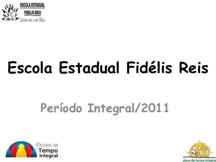 Escola Estadual Fidélis Reis    Período Integral/2011
