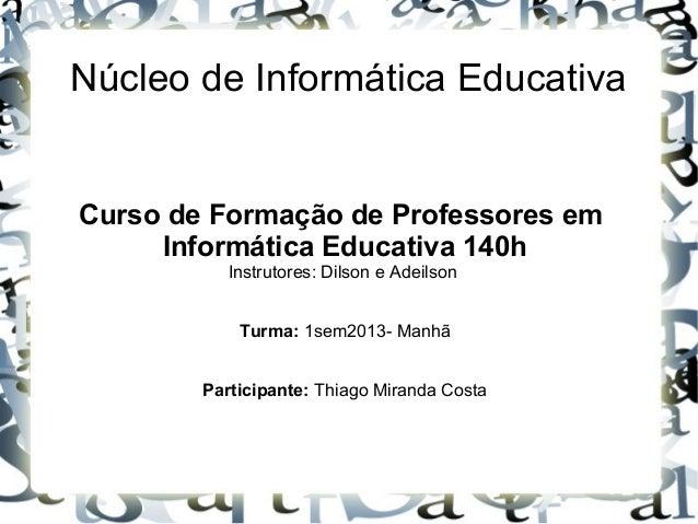 Núcleo de Informática EducativaCurso de Formação de Professores emInformática Educativa 140hInstrutores: Dilson e Adeilson...