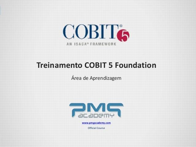 Treinamento COBIT 5 Foundation Área de Aprendizagem www.pmgacademy.com Official Course