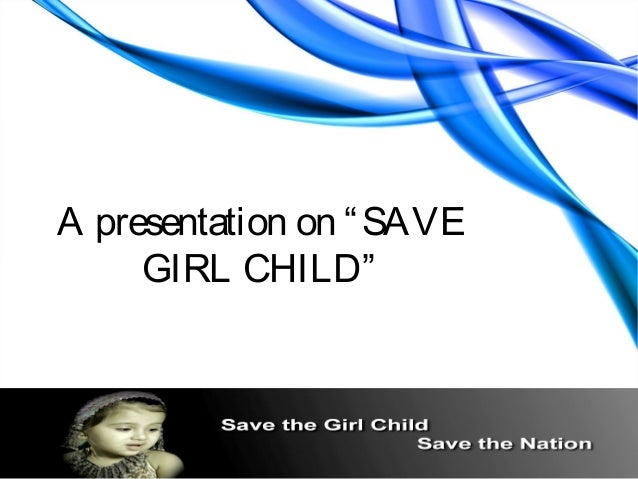 "A presentation on "" SAVE     GIRL CHILD"""