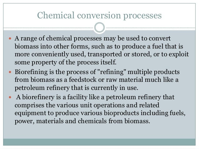 Chemical conversion processes  A range of chemical processes may be used to convert biomass into other forms, such as to ...