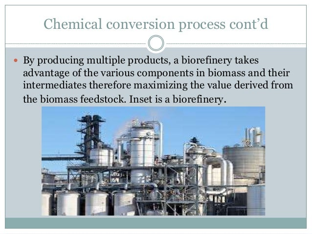 Chemical conversion process cont'd  By producing multiple products, a biorefinery takes advantage of the various componen...