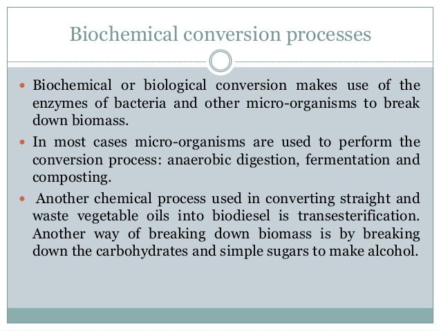 Biochemical conversion processes  Biochemical or biological conversion makes use of the enzymes of bacteria and other mic...