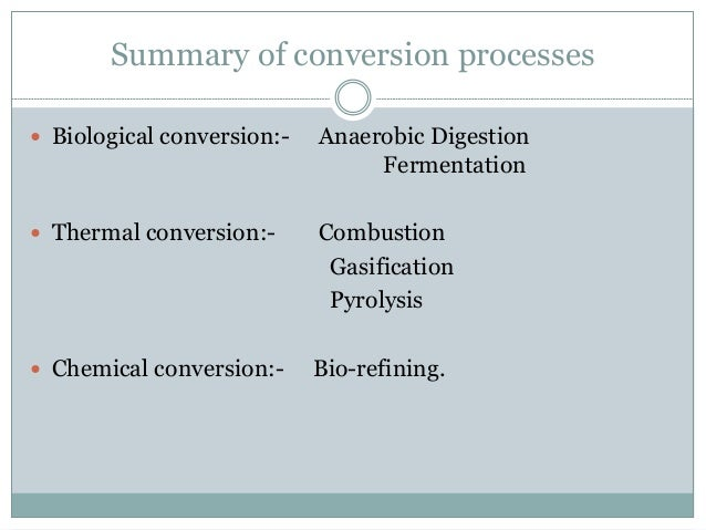 Summary of conversion processes  Biological conversion:- Anaerobic Digestion Fermentation  Thermal conversion:- Combusti...
