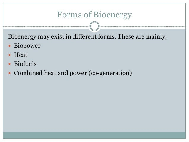 Forms of Bioenergy Bioenergy may exist in different forms. These are mainly;  Biopower  Heat  Biofuels  Combined heat ...