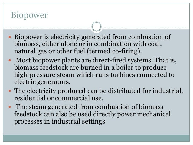 Biopower  Biopower is electricity generated from combustion of biomass, either alone or in combination with coal, natural...