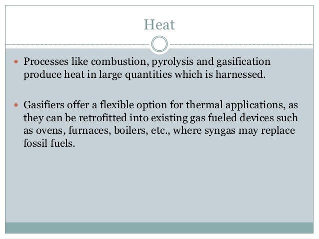 Heat  Processes like combustion, pyrolysis and gasification produce heat in large quantities which is harnessed.  Gasifi...
