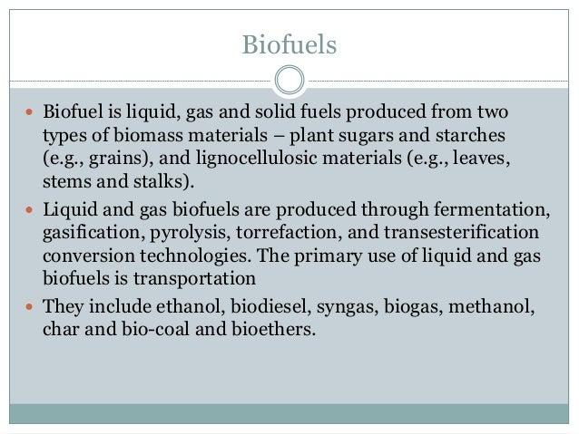Biofuels  Biofuel is liquid, gas and solid fuels produced from two types of biomass materials – plant sugars and starches...