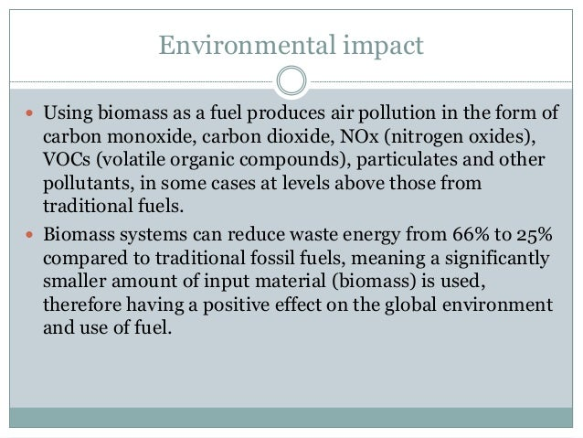 Environmental impact  Using biomass as a fuel produces air pollution in the form of carbon monoxide, carbon dioxide, NOx ...