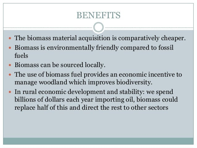 BENEFITS  The biomass material acquisition is comparatively cheaper.  Biomass is environmentally friendly compared to fo...