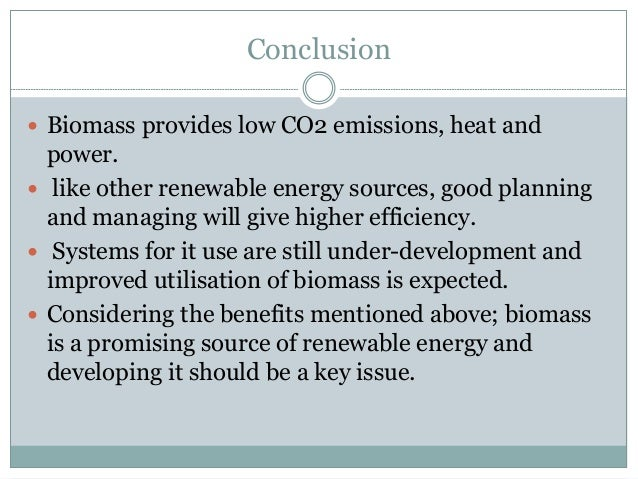 Conclusion  Biomass provides low CO2 emissions, heat and power.  like other renewable energy sources, good planning and ...