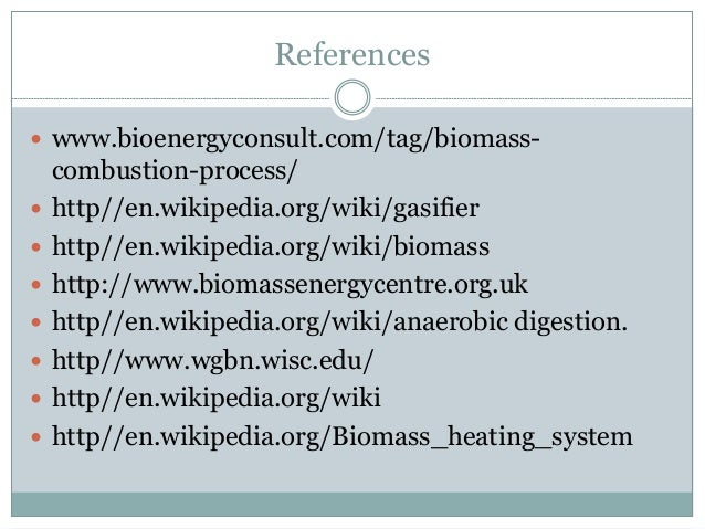 References  www.bioenergyconsult.com/tag/biomass- combustion-process/  http//en.wikipedia.org/wiki/gasifier  http//en.w...