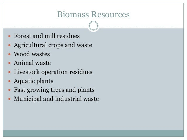 Biomass Resources  Forest and mill residues  Agricultural crops and waste  Wood wastes  Animal waste  Livestock opera...
