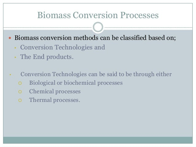 Biomass Conversion Processes  Biomass conversion methods can be classified based on; • Conversion Technologies and • The ...