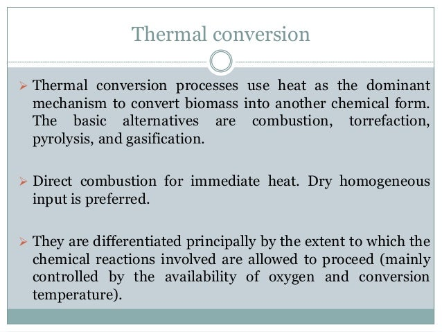 Thermal conversion  Thermal conversion processes use heat as the dominant mechanism to convert biomass into another chemi...