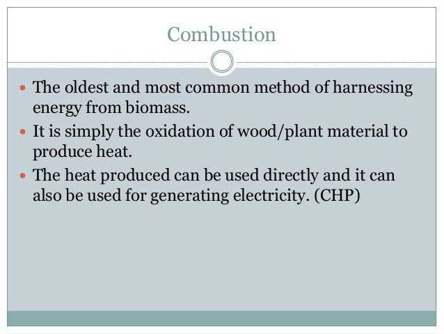 Combustion  The oldest and most common method of harnessing energy from biomass.  It is simply the oxidation of wood/pla...