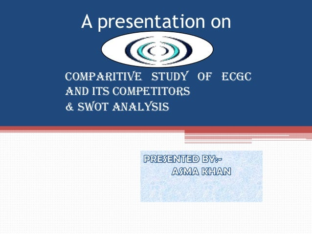A presentation on COMPARITIVE STUDY OF ecgc AND ITS COMPETITORS & SWOT ANALYSIS