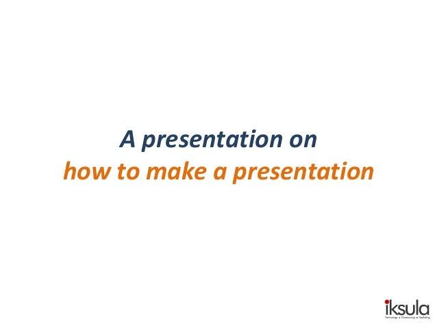 A presentation on how to make a presentation