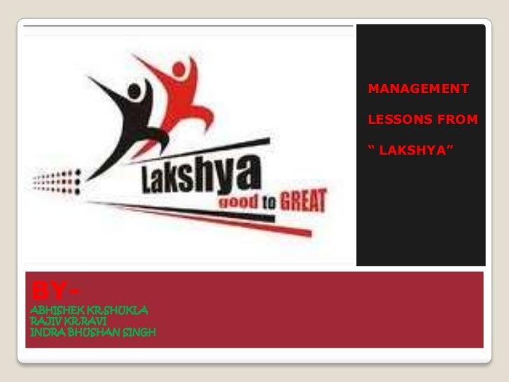 """BY-ABHISHEK KR.SHUKLARAJIV KR.RAVIINDRA BHUSHAN SINGH<br />MANAGEMENT <br />LESSONS FROM<br />"""" LAKSHYA""""<br />"""