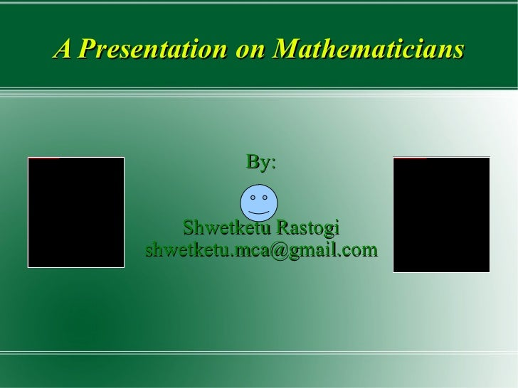 A Presentation on Mathematicians <ul><li>By: </li></ul><ul><li>Shwetketu Rastogi </li></ul><ul><li>[email_address] </li></ul>