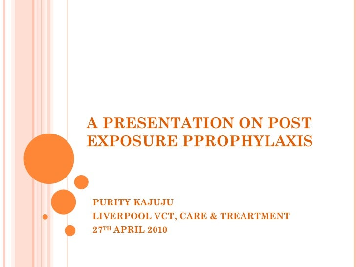 A PRESENTATION ON POST EXPOSURE PPROPHYLAXIS PURITY KAJUJU LIVERPOOL VCT, CARE & TREARTMENT 27 TH  APRIL 2010