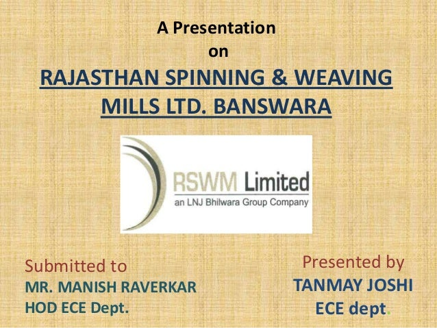 A Presentation on RAJASTHAN SPINNING & WEAVING MILLS LTD. BANSWARA Presented by TANMAY JOSHI ECE dept. Submitted to MR. MA...