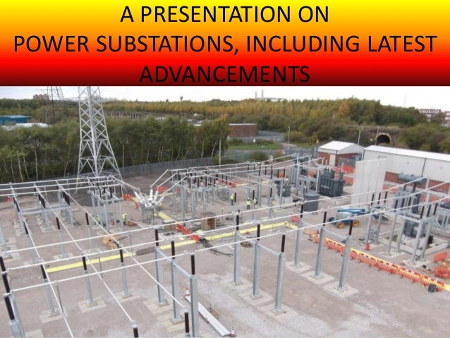 A PRESENTATION ON POWER SUBSTATIONS, INCLUDING LATEST ADVANCEMENTS BY ………………………