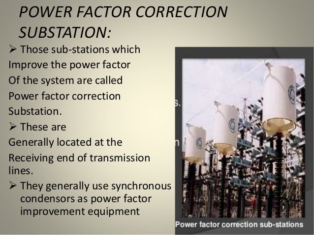 POWER FACTOR CORRECTION SUBSTATION:  Those sub-stations which Improve the power factor Of the system are called Power fac...