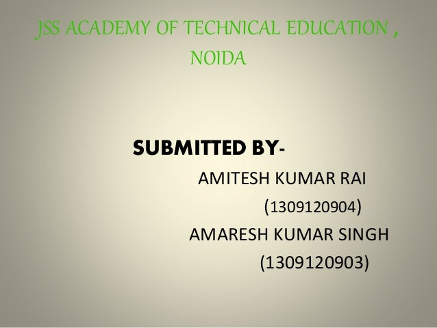 JSS ACADEMY OF TECHNICAL EDUCATION , NOIDA SUBMITTED BY- AMITESH KUMAR RAI (1309120904) AMARESH KUMAR SINGH (1309120903)