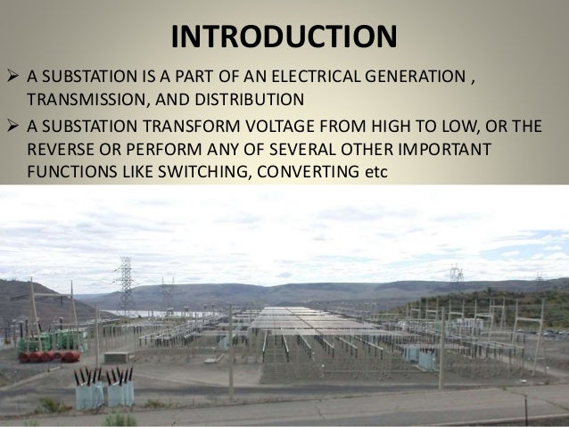 INTRODUCTION  A SUBSTATION IS A PART OF AN ELECTRICAL GENERATION , TRANSMISSION, AND DISTRIBUTION  A SUBSTATION TRANSFOR...