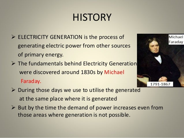 HISTORY  ELECTRICITY GENERATION is the process of generating electric power from other sources of primary energy.  The f...