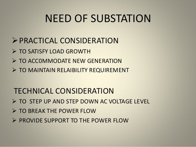 NEED OF SUBSTATION PRACTICAL CONSIDERATION  TO SATISFY LOAD GROWTH  TO ACC0MMODATE NEW GENERATION  TO MAINTAIN RELAIBI...