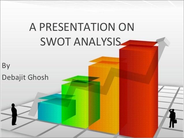 A PRESENTATION ON SWOT ANALYSIS By Debajit Ghosh