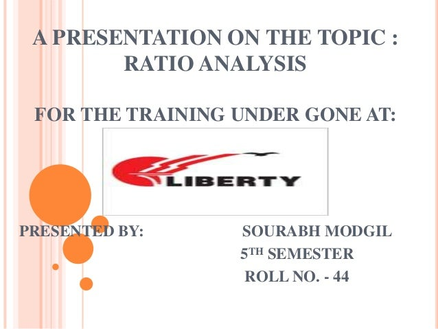 A PRESENTATION ON THE TOPIC :        RATIO ANALYSIS FOR THE TRAINING UNDER GONE AT:PRESENTED BY:     SOURABH MODGIL       ...
