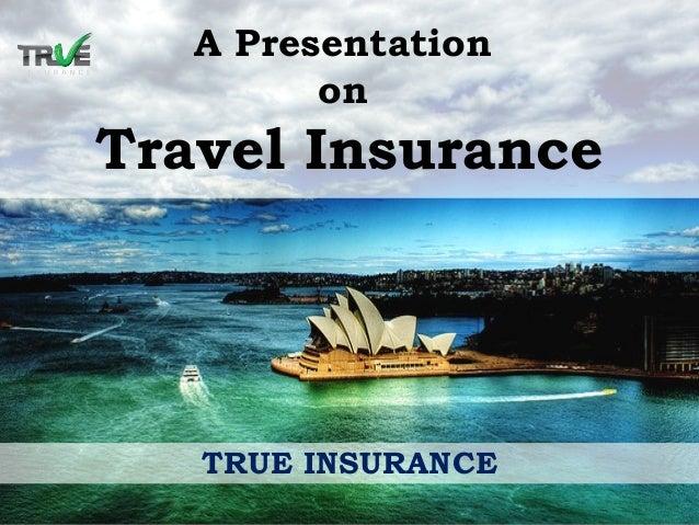 A Presentation on Travel Insurance TRUE INSURANCE