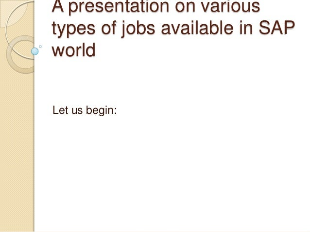 A presentation on varioustypes of jobs available in SAPworldLet us begin: