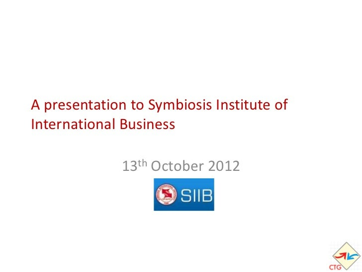 A presentation to Symbiosis Institute ofInternational Business              13th October 2012 1