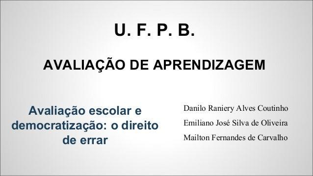 U. F. P. B. AVALIAÇÃO DE APRENDIZAGEM Danilo Raniery Alves Coutinho Emiliano José Silva de Oliveira Mailton Fernandes de C...