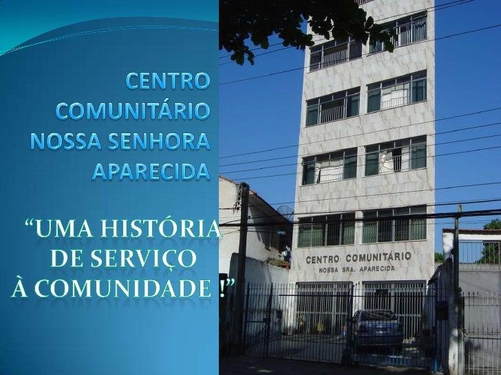 """CENTRO COMUNITÁRIONOSSA SENHORAAPARECIDA<br />""""UMA HISTÓRIA DE SERVIÇO <br />À COMUNIDADE !""""<br />"""